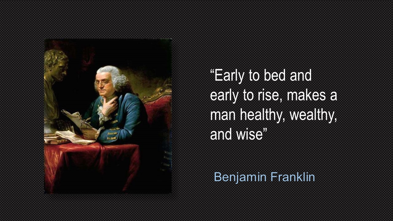 Benjamin Franklin (January 17, 1706 – April 17, 1790) defines early rising as before sunrise after six to seven hours of sleep.