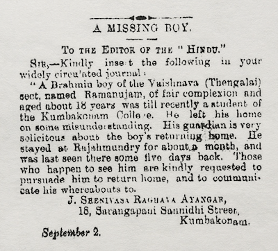 "'A Missing Boy', published on September 6, 1905 in s newspaper. It appeals for the public's help in tracing ""a Brahmin boy of the Vaishnava (Thengalai) sect, named Ramanujam, of fair complexion and aged about 18 years"" who had ""left his [Kumbakonam] home on some misunderstanding."""